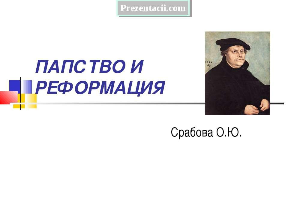ПАПСТВО И РЕФОРМАЦИЯ Срабова О.Ю.