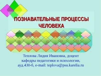 ПОЗНАВАТЕЛЬНЫЕ ПРОЦЕССЫ ЧЕЛОВЕКА Теплова Лидия Ивановна, доцент кафедры педаг...