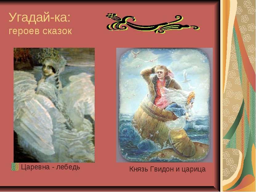 Угадай-ка: героев сказок Царевна - лебедь Князь Гвидон и царица