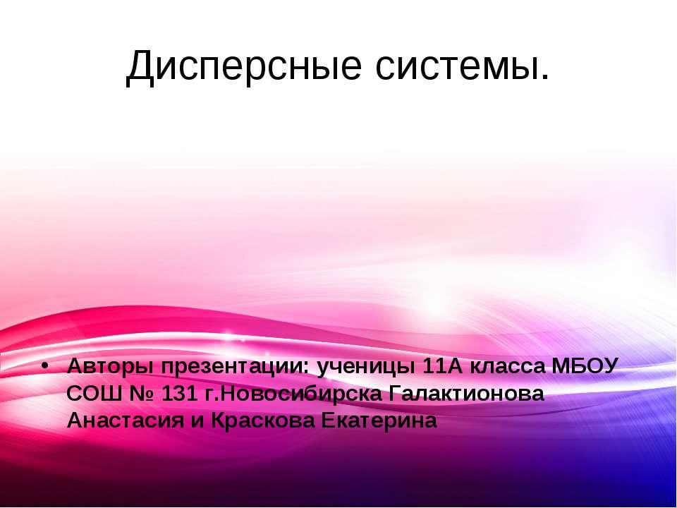 Дисперсные системы. Авторы презентации: ученицы 11А класса МБОУ СОШ № 131 г.Н...
