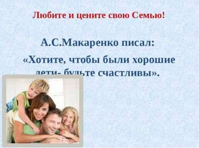 Любите и цените свою Семью! А.С.Макаренко писал: «Хотите, чтобы были хорошие ...