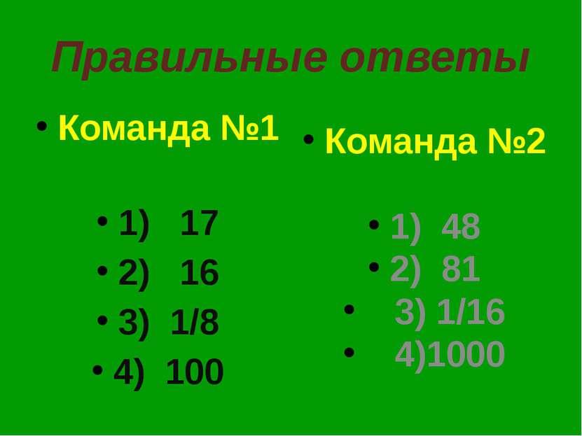 Правильные ответы Команда №1 1) 17 2) 16 3) 1/8 4) 100 Команда №2 1) 48 2) 81...