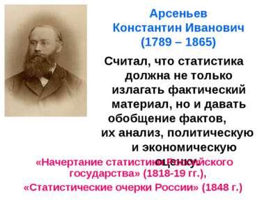 Арсеньев Константин Иванович (1789 – 1865) Считал, что статистика должна не т...