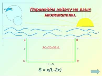 A B C D AC+CD+DB=L x x L - 2x Переведём задачу на язык математики. S = x(L-2x)