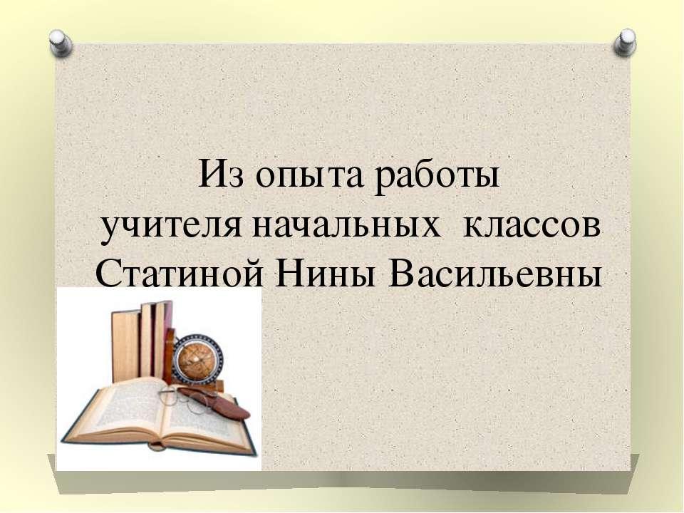 Из опыта работы учителя начальных классов Статиной Нины Васильевны