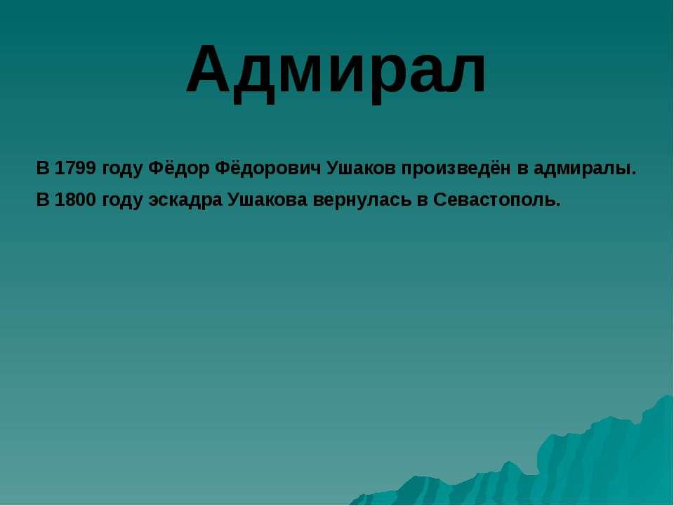 Адмирал В 1799 году Фёдор Фёдорович Ушаков произведён в адмиралы. В 1800 году...