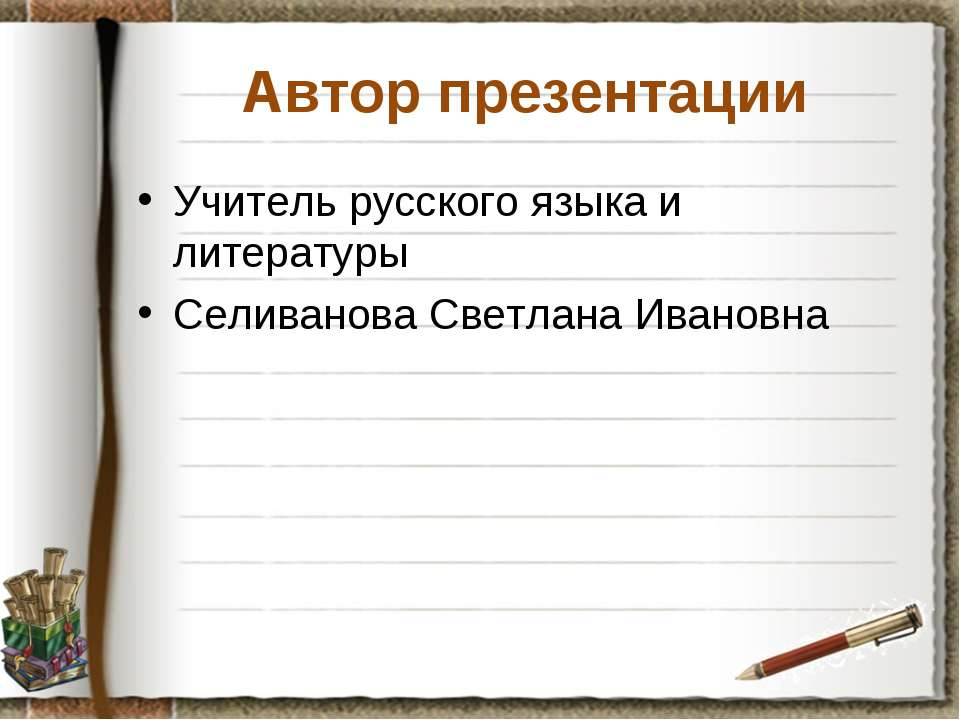 Автор презентации Учитель русского языка и литературы Селиванова Светлана Ива...