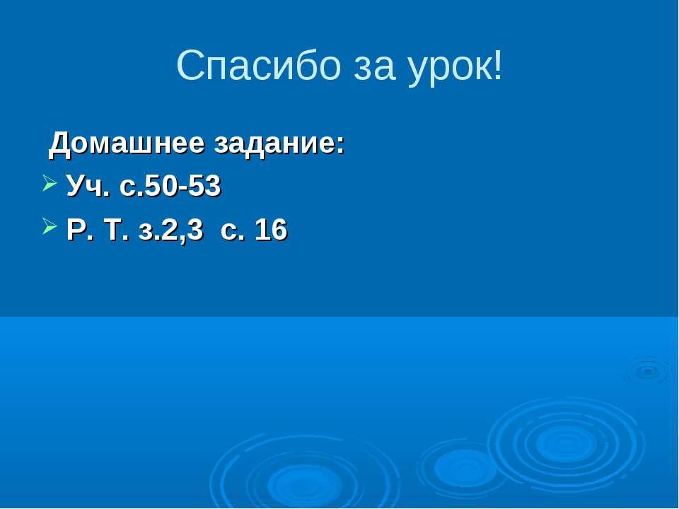 Спасибо за урок! Домашнее задание: Уч. с.50-53 Р. Т. з.2,3 с. 16