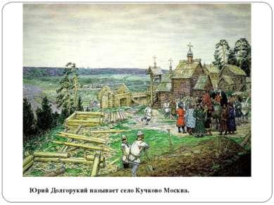 Юрий Долгорукий называет село Кучково Москва.