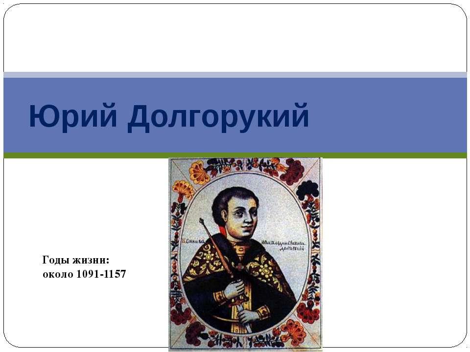 Юрий Долгорукий Годы жизни: около 1091-1157