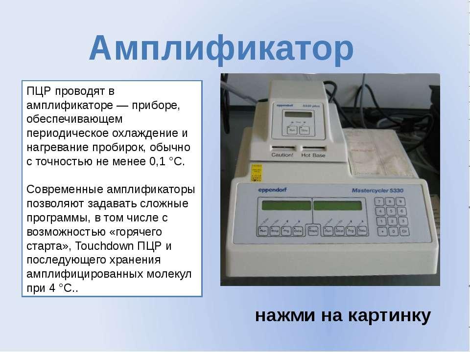 ПЦР проводят в амплификаторе— приборе, обеспечивающем периодическое охлажден...