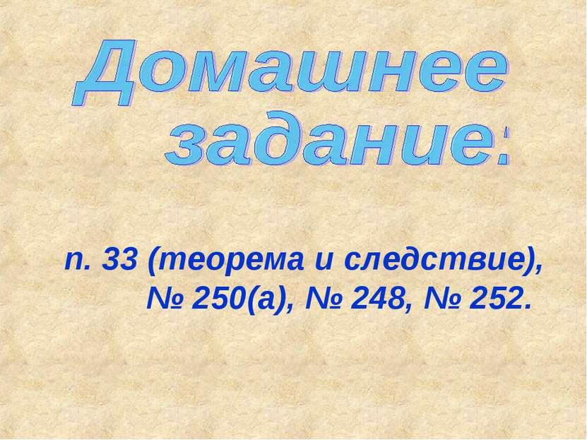 п. 33 (теорема и следствие), № 250(а), № 248, № 252.