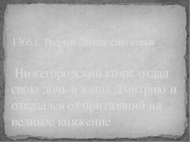 1366 г. Тверь и Литва союзники Нижегородский князь отдал свою дочь в жёны Дми...