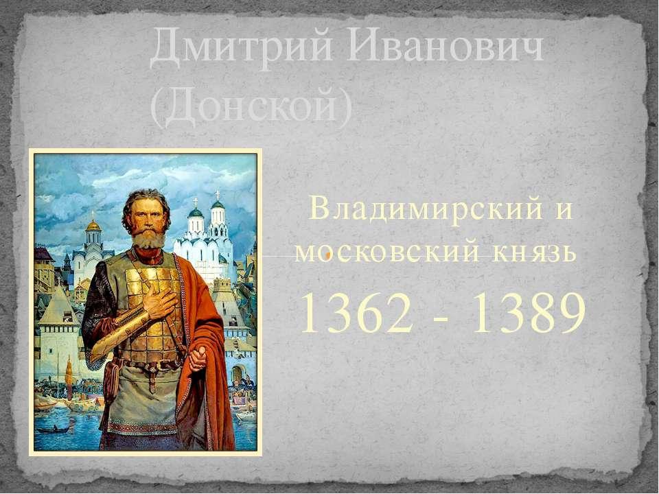 Владимирский и московский князь 1362 - 1389 Дмитрий Иванович (Донской)