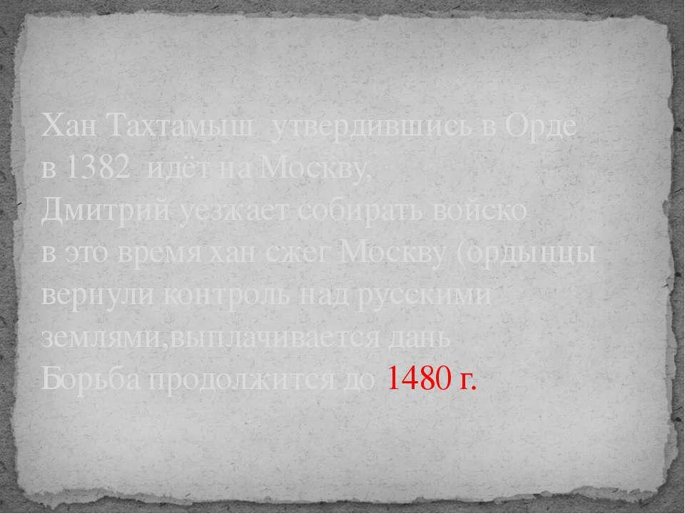 Хан Тахтамыш утвердившись в Орде в 1382 идёт на Москву, Дмитрий уезжает собир...