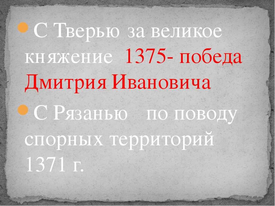 С Тверью за великое княжение 1375- победа Дмитрия Ивановича С Рязанью по пово...