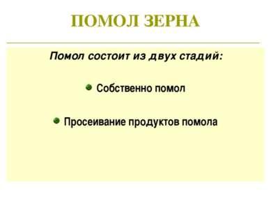 ПОМОЛ ЗЕРНА Помол состоит из двух стадий: Собственно помол Просеивание продук...
