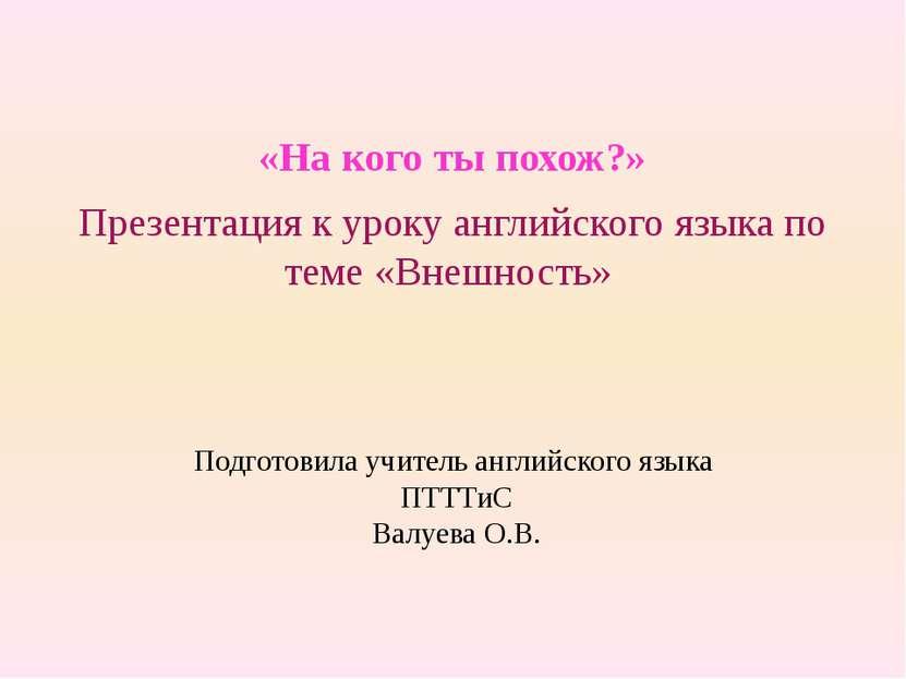 Подготовила учитель английского языка ПТТТиС Валуева О.В. «На кого ты похож?»...