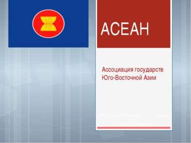 АСЕАН Ассоциация государств Юго-Восточной Азии Работа ученицы 11 Б класса При...