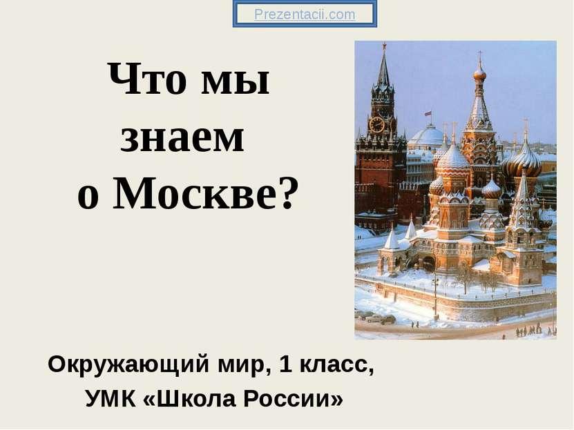 Что мы знаем о Москве? Окружающий мир, 1 класс, УМК «Школа России» Prezentaci...