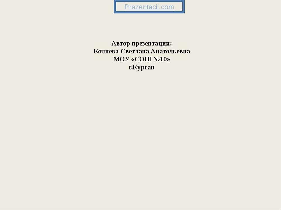 Автор презентации: Кочнева Светлана Анатольевна МОУ «СОШ №10» г.Курган