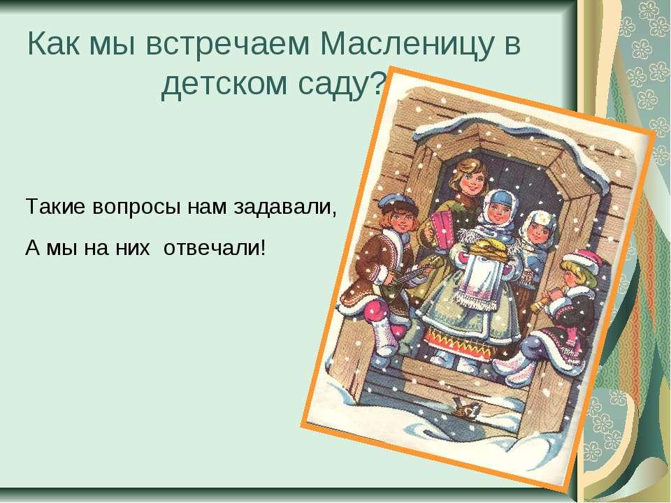 Как мы встречаем Масленицу в детском саду? Такие вопросы нам задавали, А мы н...