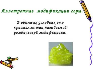 В обычных условиях это кристаллы так называемой ромбической модификации. Алло...