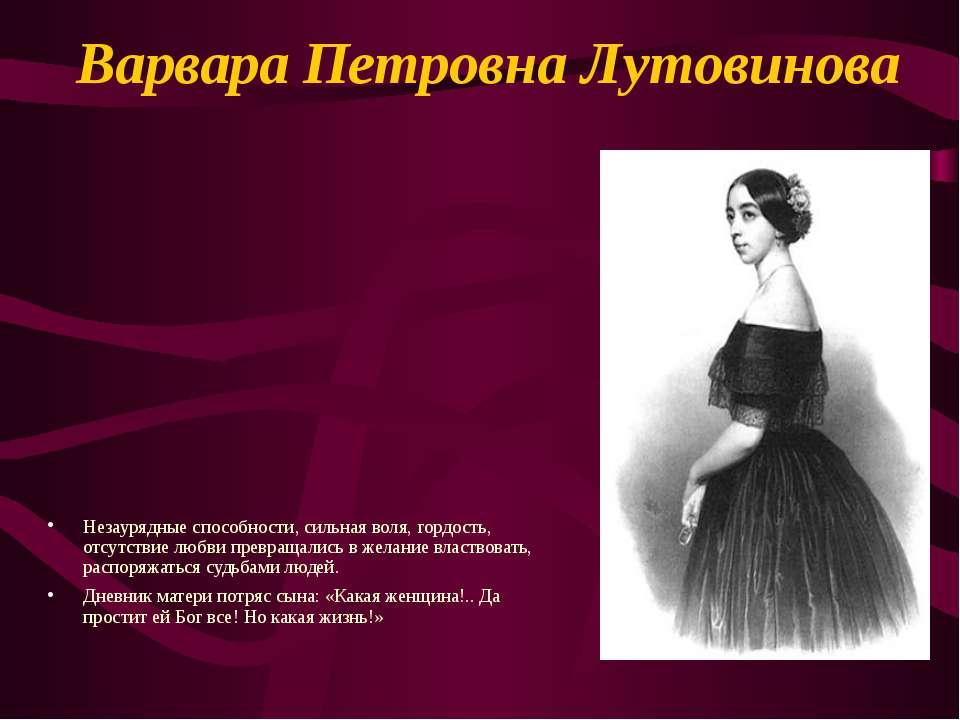 Варвара Петровна Лутовинова Незаурядные способности, сильная воля, гордость, ...