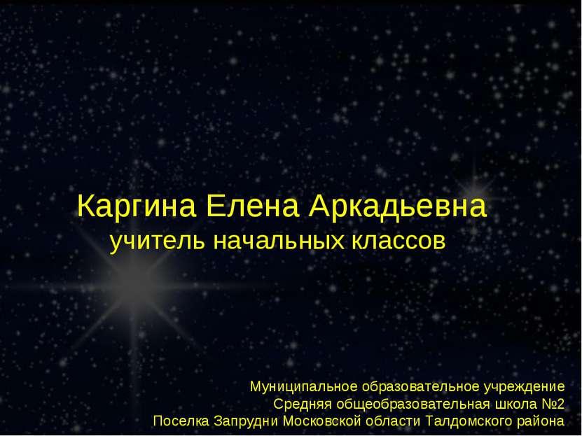 Каргина Елена Аркадьевна учитель начальных классов Муниципальное образователь...