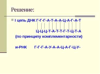 Решение: I цепь ДНК Г-Г-Г-А-Т-А-А-Ц-А-Г-А-Т Ц-Ц-Ц-Т-А-Т-Т-Г-Т-Ц-Т-А (по принц...