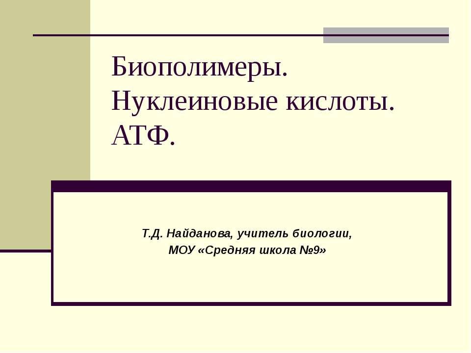 Биополимеры. Нуклеиновые кислоты. АТФ. Т.Д. Найданова, учитель биологии, МОУ ...