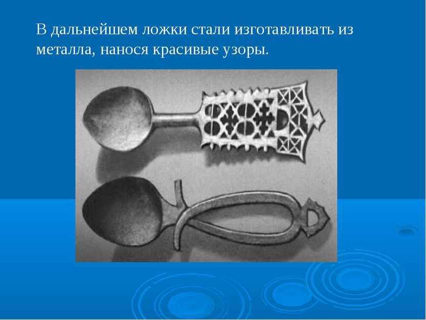В дальнейшем ложки стали изготавливать из металла, нанося красивые узоры.