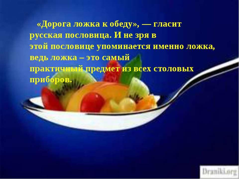 «Дорога ложка к обеду», — гласит русская пословица. И не зря в этой пословице...