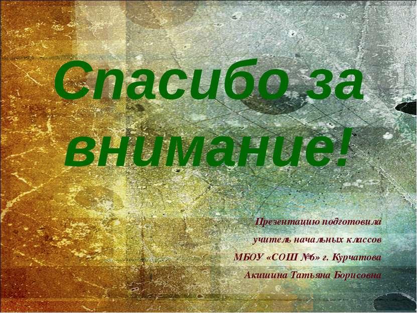 Презентацию подготовила учитель начальных классов МБОУ «СОШ №6» г. Курчатова ...