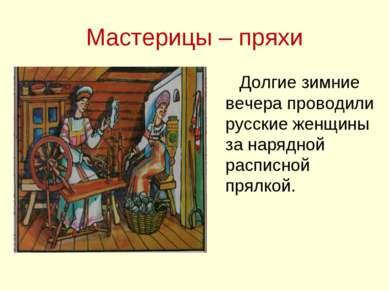 Мастерицы – пряхи Долгие зимние вечера проводили русские женщины за нарядной ...
