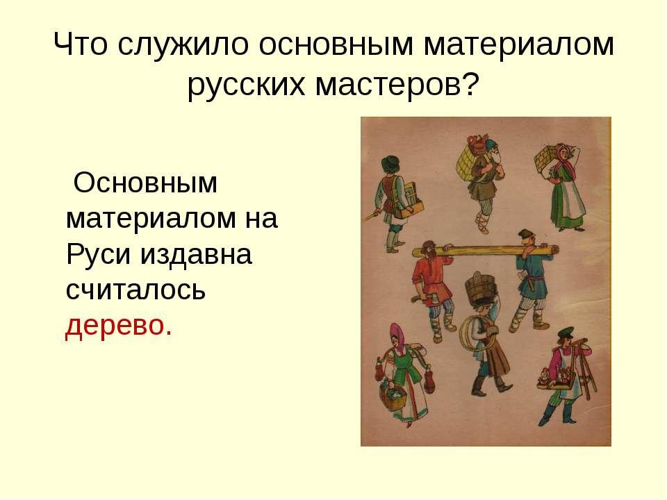 Что служило основным материалом русских мастеров? Основным материалом на Руси...