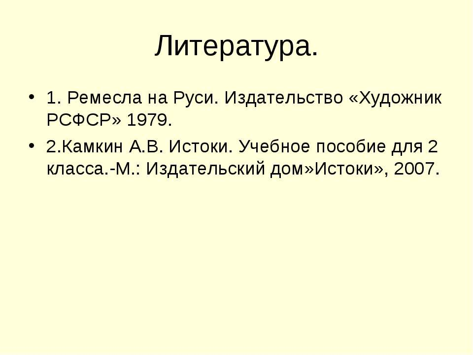 Литература. 1. Ремесла на Руси. Издательство «Художник РСФСР» 1979. 2.Камкин ...