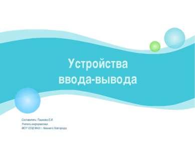 Устройства ввода-вывода Составитель: Пашкова Е.И. Учитель информатики . МОУ С...