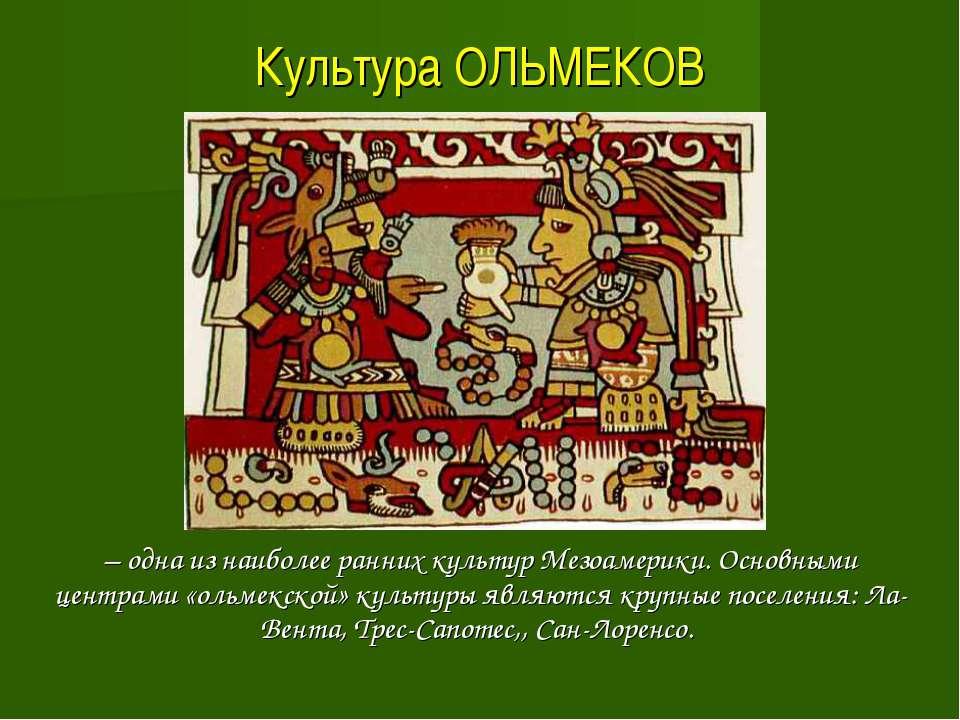 Культура ОЛЬМЕКОВ – одна из наиболее ранних культур Мезоамерики. Основными це...