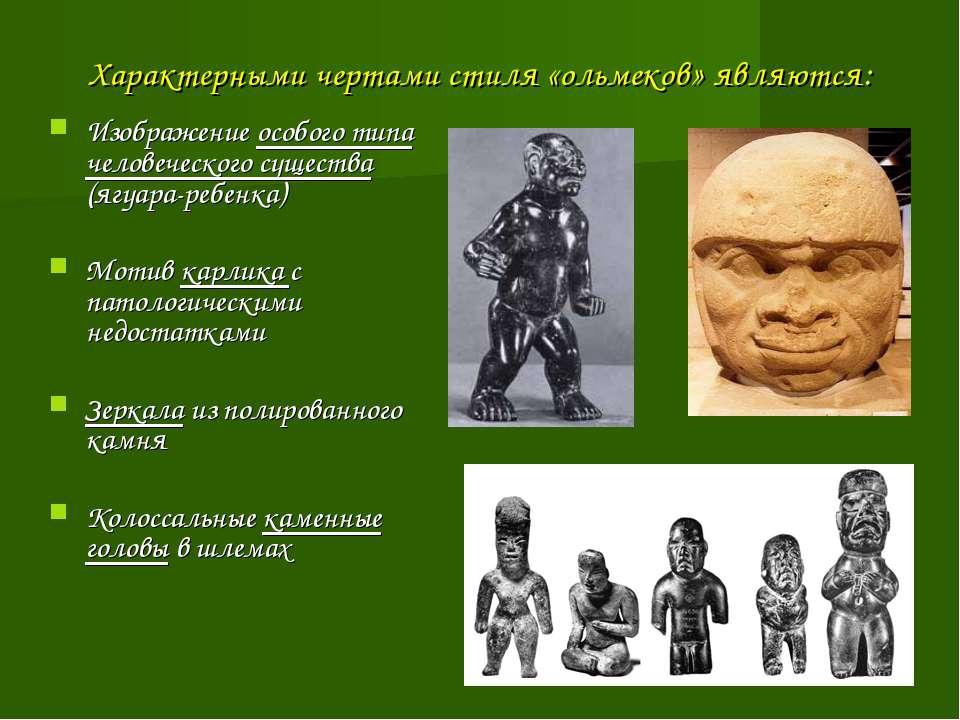 Характерными чертами стиля «ольмеков» являются: Изображение особого типа чело...