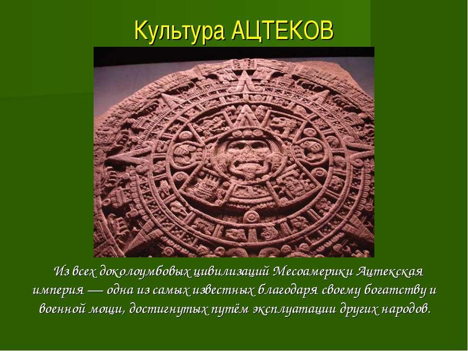 Культура АЦТЕКОВ Из всех доколоумбовых цивилизаций Месоамерики Ацтекская импе...