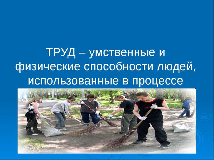 ТРУД – умственные и физические способности людей, использованные в процессе п...