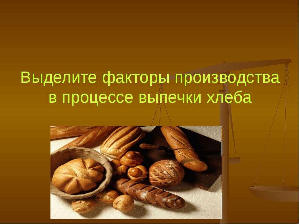 Выделите факторы производства в процессе выпечки хлеба