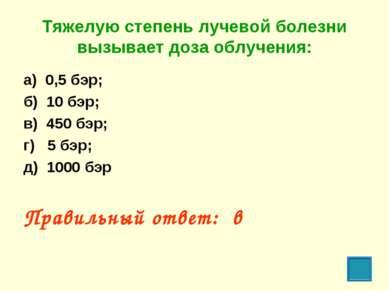 Тяжелую степень лучевой болезни вызывает доза облучения: а) 0,5 бэр; б) 10 бэ...