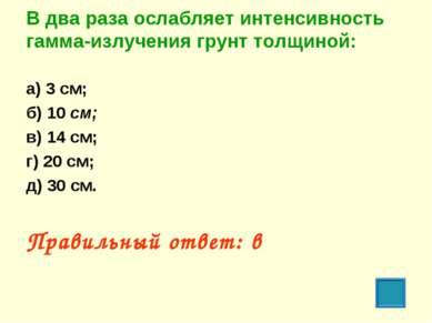 В два раза ослабляет интенсивность гамма-излучения грунт толщиной: а) 3 см; б...