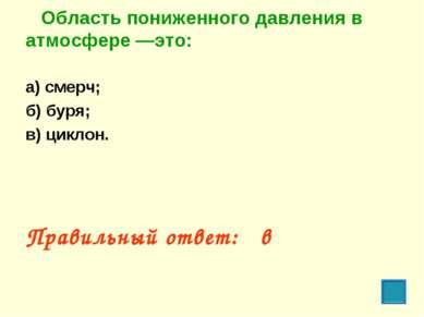 Область пониженного давления в атмосфере —это: а) смерч; б) буря; в) циклон. ...