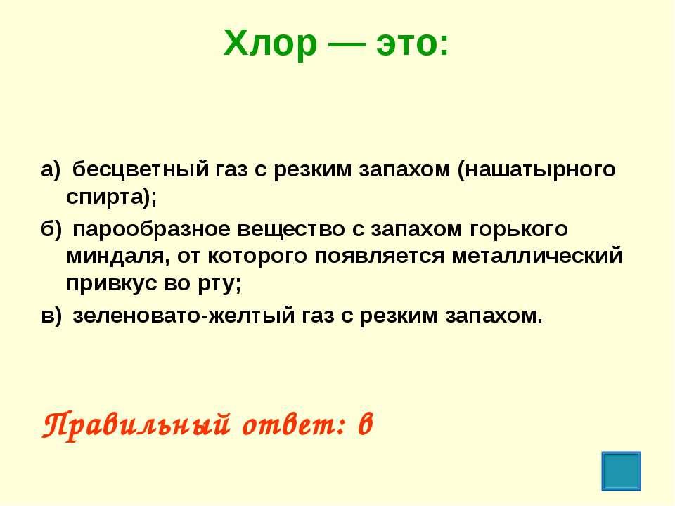 Хлор — это: а) бесцветный газ с резким запахом (нашатырного спирта); б) пароо...