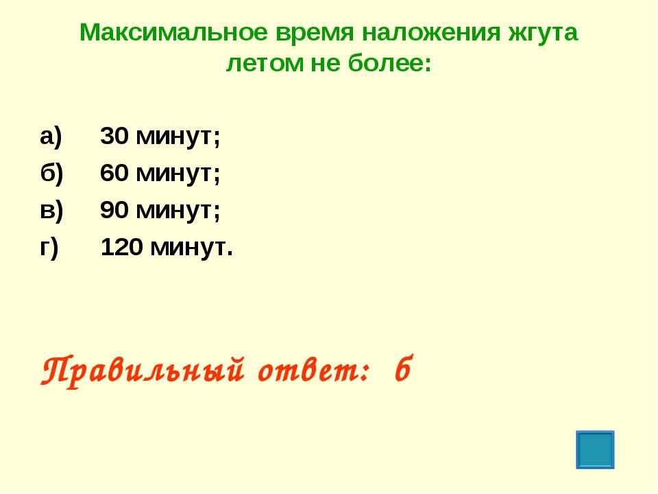 Максимальное время наложения жгута летом не более: а) 30 минут; б) 60 минут; ...