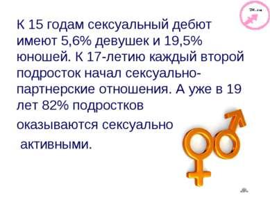К 15 годам сексуальный дебют имеют 5,6% девушек и 19,5% юношей. К 17-летию ка...