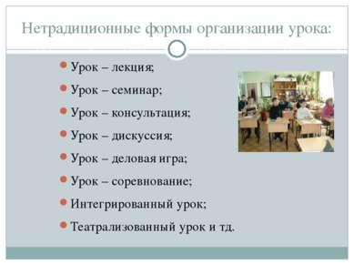 Нетрадиционные формы организации урока: Урок – лекция; Урок – семинар; Урок –...